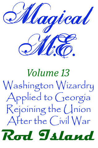 Magical M.E.: Washington Wizardry Applied to Georgia Rejoining the Union After the Civil War, Volume 13