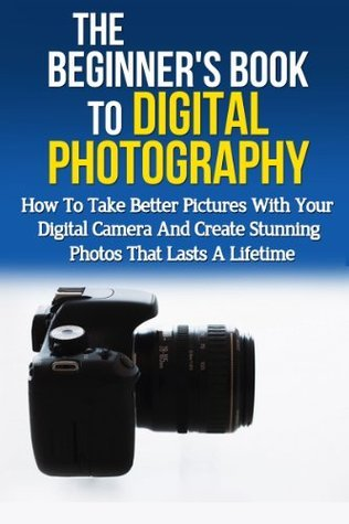 The Beginner's Book to Digital Photography: How to take better pictures with your digital camera and create stunning photos that last a lifetime