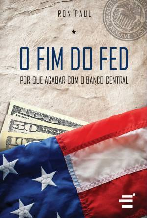 O fim do fed: porque acabar com o banco central par Ron Paul