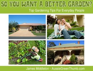 So You Want A Better Garden?: Top Gardening Tips For Everyday People