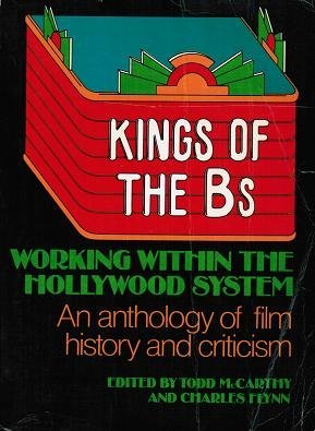 Kings of the Bs: Working Within the Hollywood System: An Anthology of Film History and Criticism (A Dutton Paperback Original; D378)