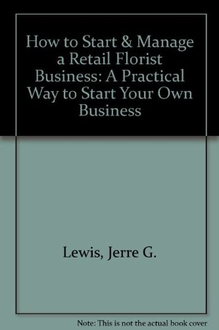 How to Start & Manage a Retail Florist Business: A Practical Way to Start Your Own Business