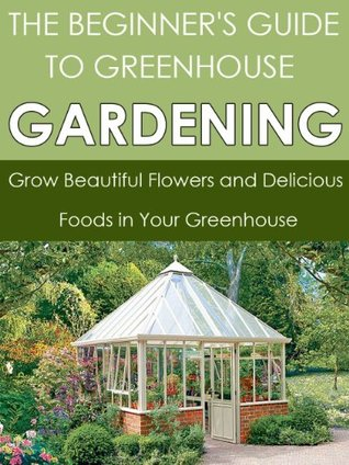 The Beginner's Guide to Greenhouse Gardening: Grow Beautiful Flowers and Delicious Foods in Your Greenhouse