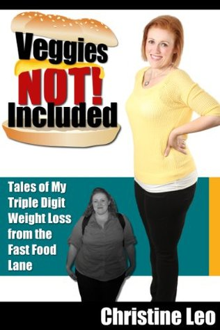 Veggies Not Included: Tales of a Triple Digit Weight Loss from the Fast Food Lane