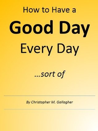 How to have a Good Day Every Day ... sort of