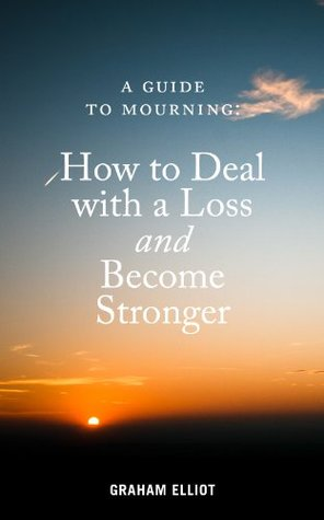 A Guide to Mourning: How to Deal With a Loss and Become Stronger (mourning book, loss, mourning, grieving book, grieving, grief, grief book, bereavement, bereavement book)