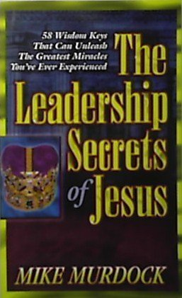 The Leadership Secrets of Jesus - 58 Wisdom Keys That Can Unleash The Greatest Miracles You've Ever Experiencede. (Wisdom Book 104)