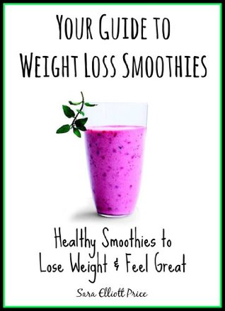 Your Guide to Weight Loss Smoothies: Healthy Smoothies to Lose Weight & Feel Great (Smoothie Recipes for Weight Loss, Green Smoothie Recipes, Smoothies for Weight Loss)