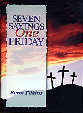 Seven Sayings One Friday - The impact of Jesus' final sayings from the Cross
