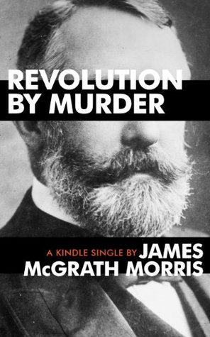 Revolution By Murder: Emma Goldman, Alexander Berkman, and the Plot to Kill Henry Clay Frick