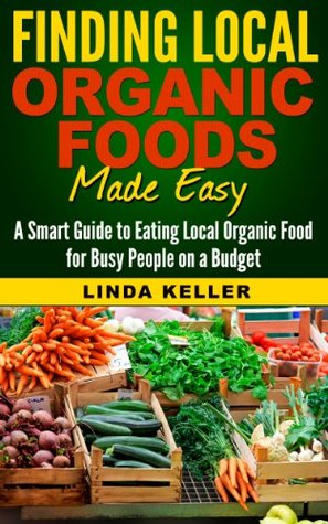 Finding Local Organic Foods Made Easy : A smart guide to eating local Organic Foods for busy people on a budget