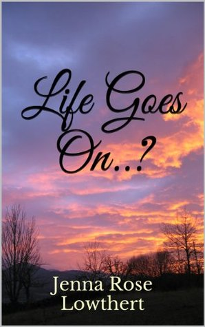 Life Goes On By Jenna Rose Lowthert