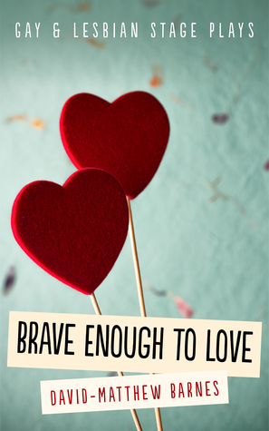 Brave Enough to Love: Gay and Lesbian Stage Plays