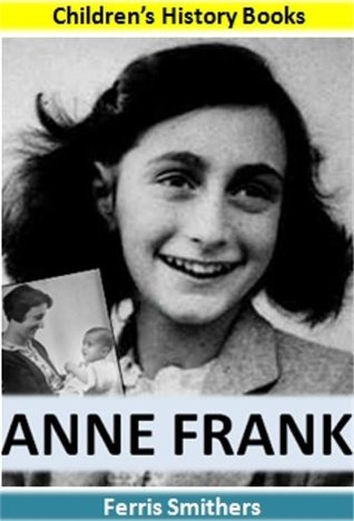 Anne Frank Biography for Kids: The Inspiring Story of a Young Girl Who Never Lost Hope in the Face of Hitler's Horrendous Persecution of the Jewish People: Kids History Books