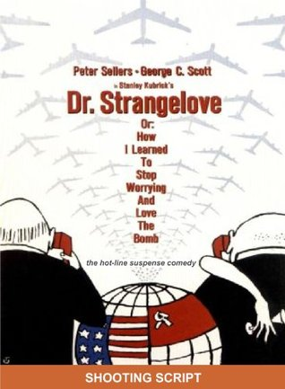 Dr. Strangelove Or: How I Learned to Stop Worrying and Love the Bomb Shooting Script