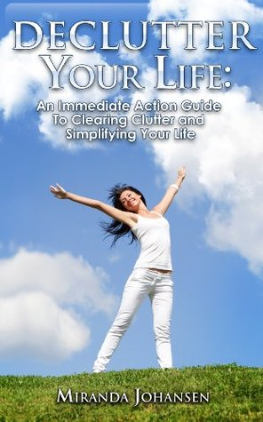 Declutter Your Life: Simple Tips You Can Use Right Now To Clear Clutter and Simplify Your Existence