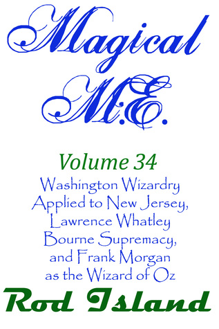 Magical M.E.: Washington Wizardry Applied to New Jersey, Lawrence Whatley Bourne Supremacy, and Frank Morgan as the Wizard of Oz, Volume 34