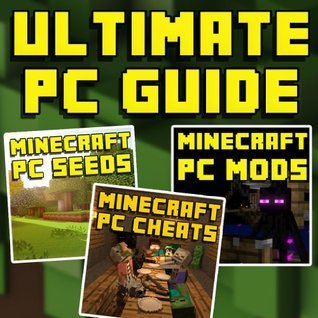 Minecraft Ultimate Guide for PC: Cheats, Glitches, Hacks, Seeds, Mods, Walkthroughs, & More!