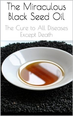 The Miraculous Black Seed Oil: The Cure to All Diseases Except Death