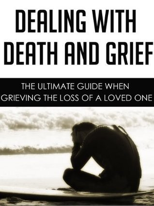 Dealing with Death and Grief: The Ultimate Guide When Grieving the Loss of a Loved One