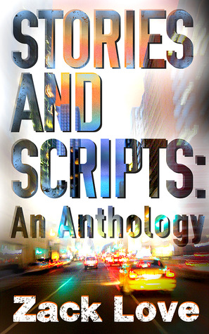 Stories and Scripts: an Anthology by Zack Love
