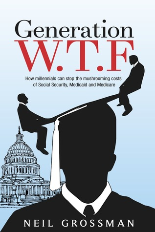 Generation W.T.F: How Millennials Can Stop the Mushrooming Costs of Social Security, Medicaid, and Medicare