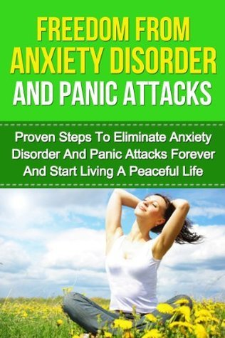 Freedom From Anxiety Disorder And Panic Attacks: Proven Steps To Eliminate Anxiety Disorder And Panic Attacks Forever And Start Living A Peaceful Life ... Alcohol, OCD Obsessive Compulsive Disorder)