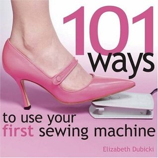 101 Ways to Use Your First Sewing Machine by Elizabeth Dubicki