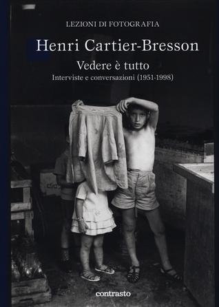 Henri Cartier-Bresson. Vedere è tutto. Interviste e conversazioni
