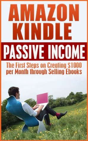 Amazon Kindle Passive Income: The First Steps on Creating $1000 per Month through Selling ebooks: Amazon Kindle Passive Income Revealed