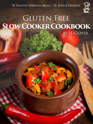 Gluten Free Slow Cooker: Gluten Free Slow Cooker Cookbook: 50 Healthy Recipes + 10 Bonus Desserts