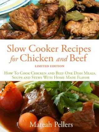 SLOW COOKER RECIPES FOR CHICKEN AND BEEF - How To Cook Chicken and Beef One Dish Meals, Soups and Stews With Home Made Flavor - Limited Edition