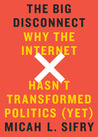 The Big Disconnect: Why the Internet Hasn't Transformed Politics (Yet)