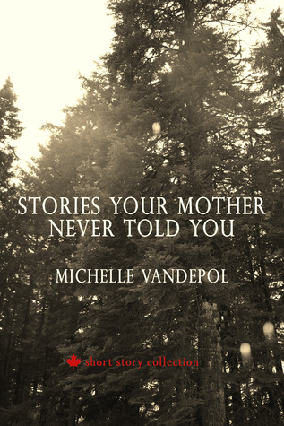 Stories your mother never told you: a canadian short story collection by Michelle Vandepol