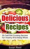 Delicious Recipes: 55 Cast Iron Cooking Recipes For Healthy And Hearty Meals (Cast Iron Recipes, Cast Iron Cookware, Cast Iron Cookbook)
