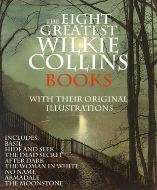 The Eight Greatest Wilkie Collins Books Collection: Basil, Hide and Seek, The Dead Secret, The Woman in White, No Name, Armadale, The Moonstone