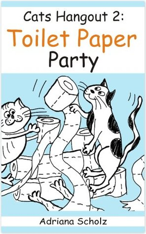 Kid's Books: Toilet Paper Party - Cats Hangout 2 (Humorous Children's Books. Short Story. Funny Animals. Easy Reader. Relationships. Comics.)