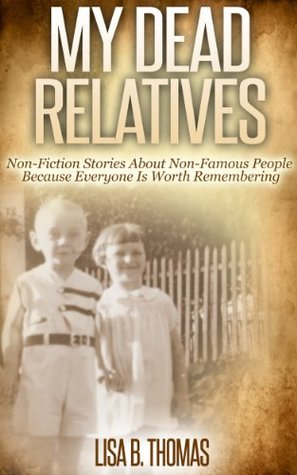 My Dead Relatives: Non-Fiction Stories About Non-Famous People