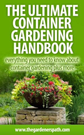 The Ultimate Container Gardening Handbook: Everything You Need To Know About Container Gardening Plus More. (The Definitive Gardening Guides)