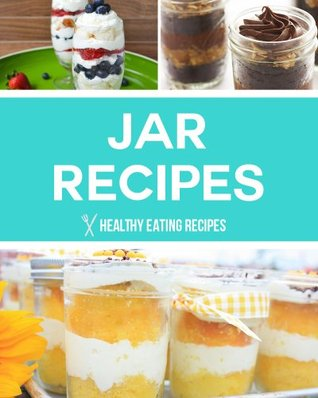 Jar Recipes: Quick, Easy & Creative Ideas For Breakfast, Lunch & Dinner!