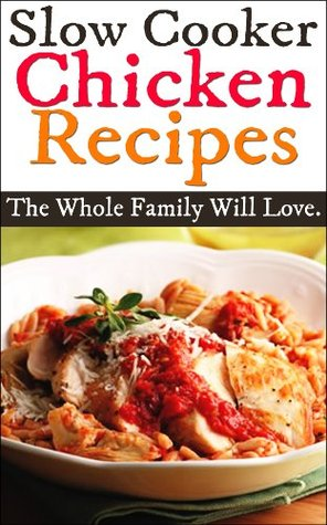 Slow Cooker Chicken Recipes: Delicious Slow Cooker Chicken Recipes The Whole Family Will Love!