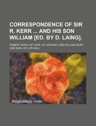 Correspondence of Sir R. Kerr and His Son William [Ed. by D. Laing].