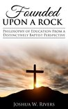 Founded Upon a Rock: Philosophy of Education from a Distinctively Baptist Perspective