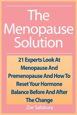 The Menopause Solution: 21 Experts Look At Menopause And Premenopause And How To Reset Your Hormone Balance Before And After The Change
