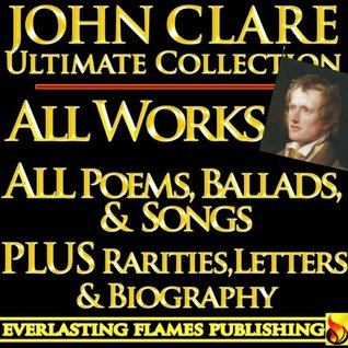 JOHN CLARE COMPLETE WORKS ULTIMATE COLLECTION - All Poems, Love Poetry, Ballads, Songs, Odes, PLUS BIOGRAPHY and RARE ADDITIONAL MATERIAL [Annotated]