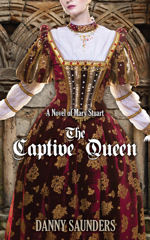 The Captive Queen A Novel Of Mary Stuart By Danny Saunders