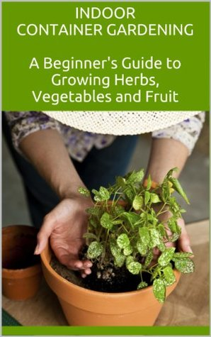 Indoor Container Gardening: A Beginner's Guide to Growing Herbs, Vegetables and Fruit