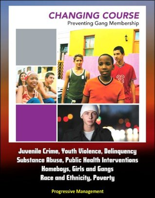 Changing Course: Preventing Gang Membership - Juvenile Crime, Youth Violence, Delinquency, Substance Abuse, Public Health Interventions, Homeboys, Girls and Gangs, Race and Ethnicity, Poverty