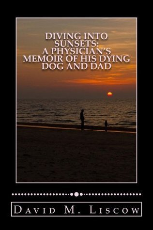 Diving into Sunsets, A Physician's Memoir of His Dying Dog and Dad