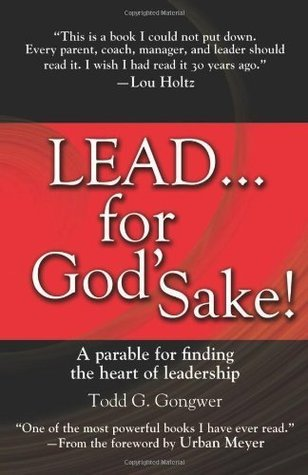 LEAD . . . For God's Sake!: A Parable for Finding the Heart of Leadership [Hardcover] [2011] Todd Gongwer